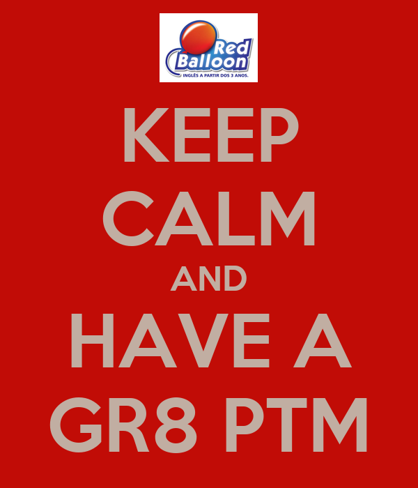 KEEP CALM AND HAVE A GR8 PTM