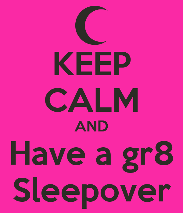 KEEP CALM AND Have a gr8 Sleepover