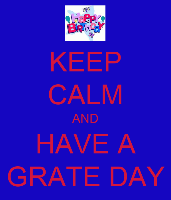 KEEP CALM AND HAVE A GRATE DAY