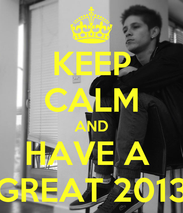 KEEP CALM AND HAVE A  GREAT 2013