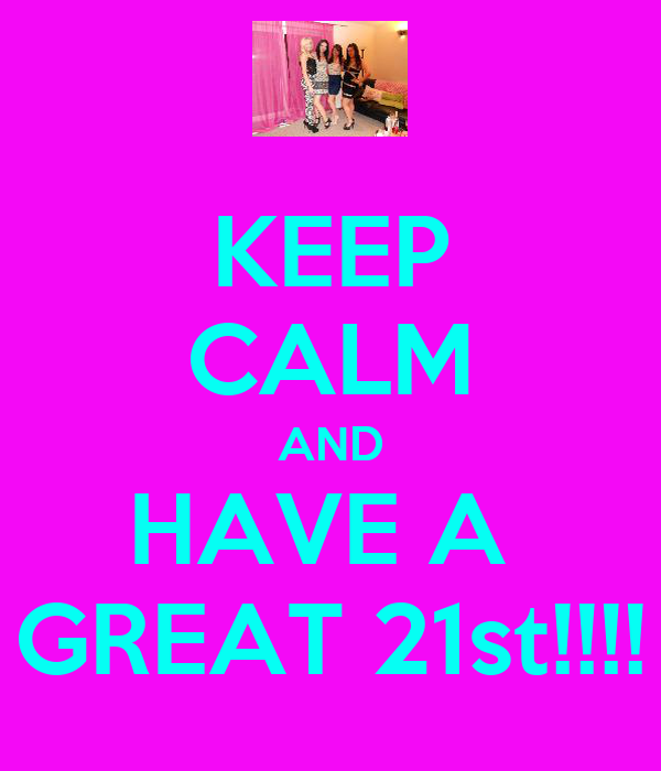 KEEP CALM AND HAVE A  GREAT 21st!!!!