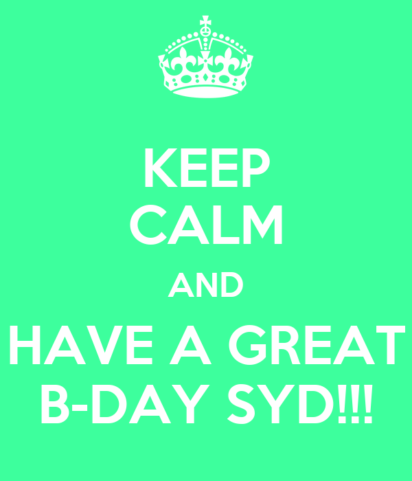 KEEP CALM AND HAVE A GREAT B-DAY SYD!!!