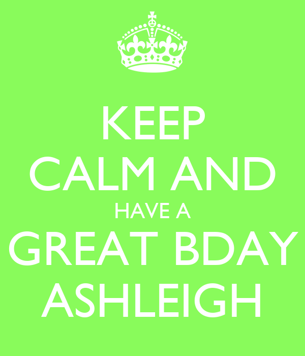 KEEP CALM AND HAVE A GREAT BDAY ASHLEIGH