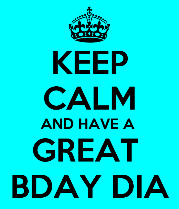 KEEP CALM AND HAVE A  GREAT  BDAY DIA