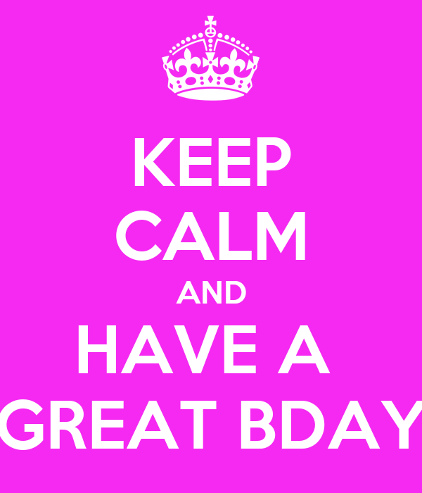 KEEP CALM AND HAVE A  GREAT BDAY