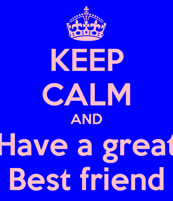 KEEP CALM AND Have a great Best friend