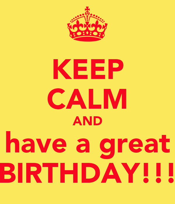 KEEP CALM AND have a great BIRTHDAY!!!