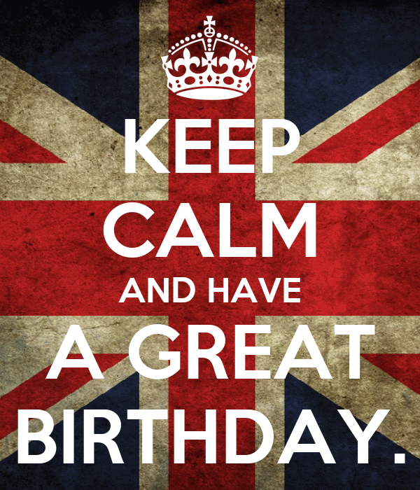 KEEP CALM AND HAVE A GREAT BIRTHDAY.