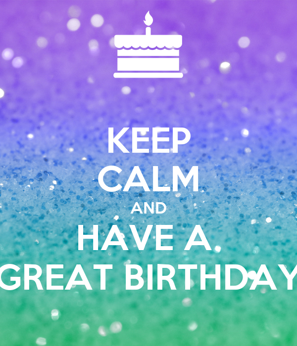 KEEP CALM AND HAVE A  GREAT BIRTHDAY