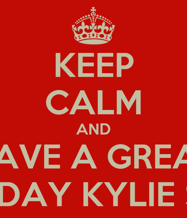 KEEP CALM AND HAVE A GREAT BIRTHDAY KYLIE SMITH