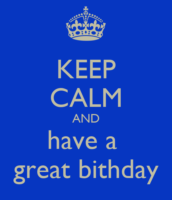 KEEP CALM AND have a  great bithday