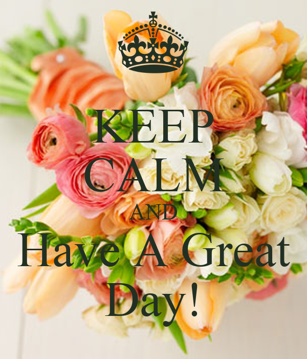 KEEP CALM AND Have A Great Day!