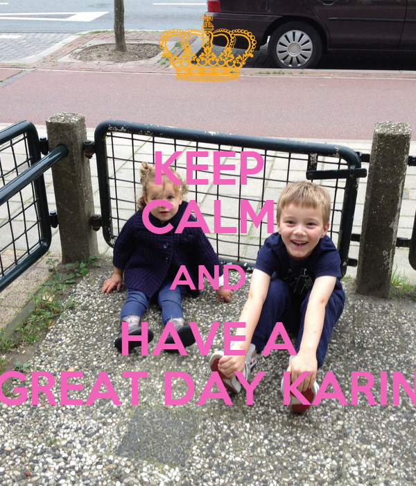 KEEP CALM AND HAVE A GREAT DAY KARIN