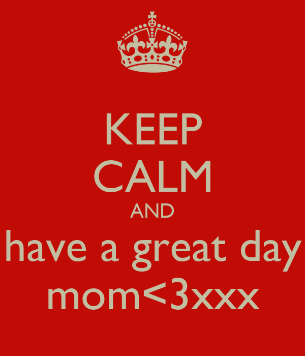 KEEP CALM AND have a great day mom<3xxx