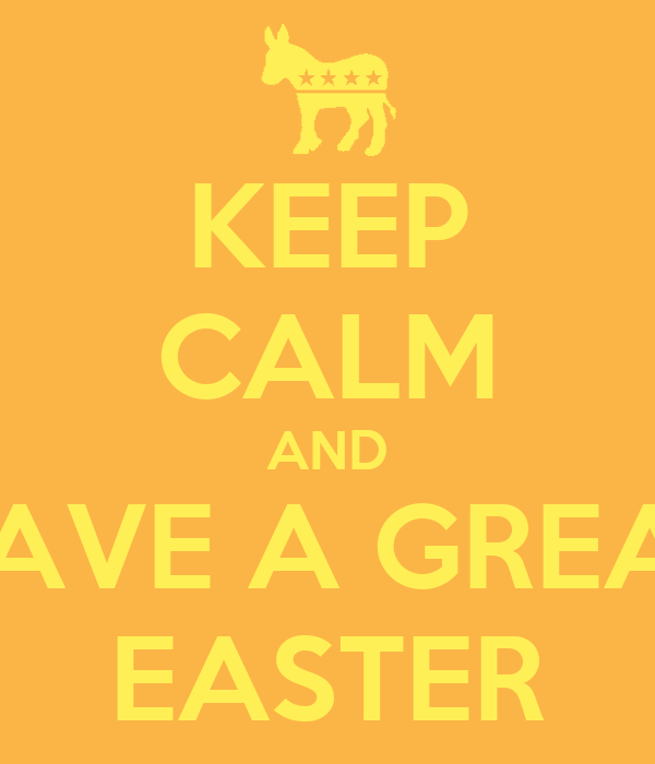 KEEP CALM AND HAVE A GREAT EASTER
