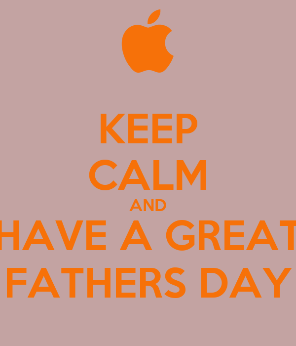 KEEP CALM AND HAVE A GREAT FATHERS DAY