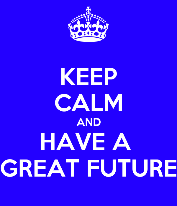 KEEP CALM AND HAVE A  GREAT FUTURE