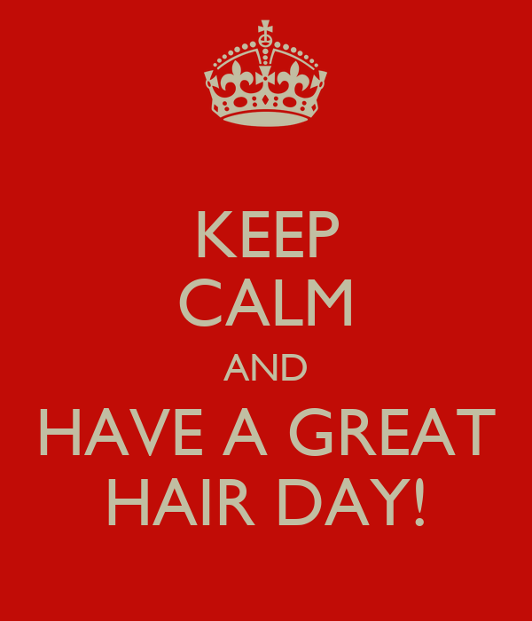KEEP CALM AND HAVE A GREAT HAIR DAY!