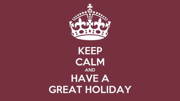 KEEP CALM AND HAVE A GREAT HOLIDAY