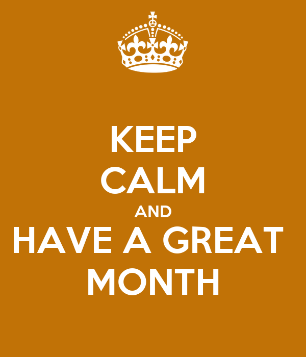 KEEP CALM AND HAVE A GREAT  MONTH