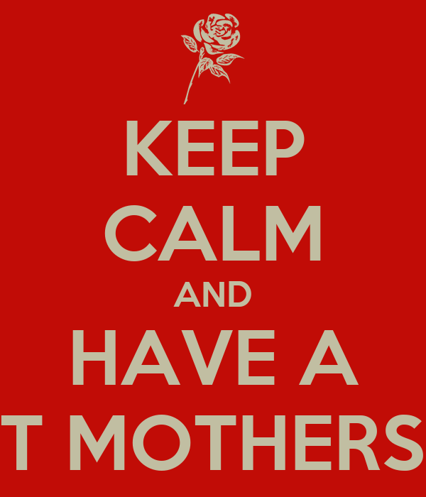 KEEP CALM AND HAVE A GREAT MOTHERS DAY!