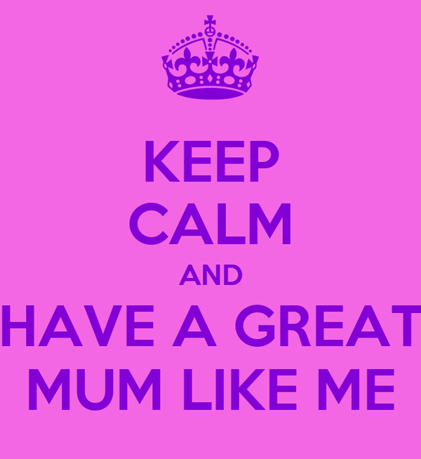KEEP CALM AND HAVE A GREAT MUM LIKE ME