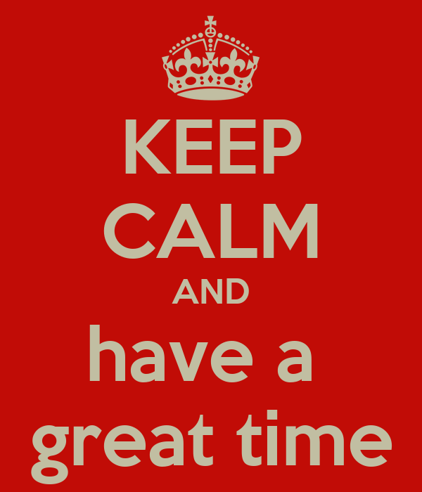KEEP CALM AND have a  great time