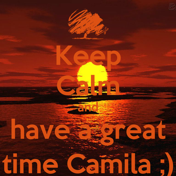 Keep Calm and have a great time Camila ;)