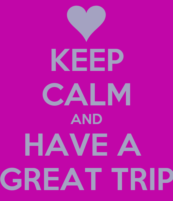 KEEP CALM AND HAVE A   GREAT TRIP