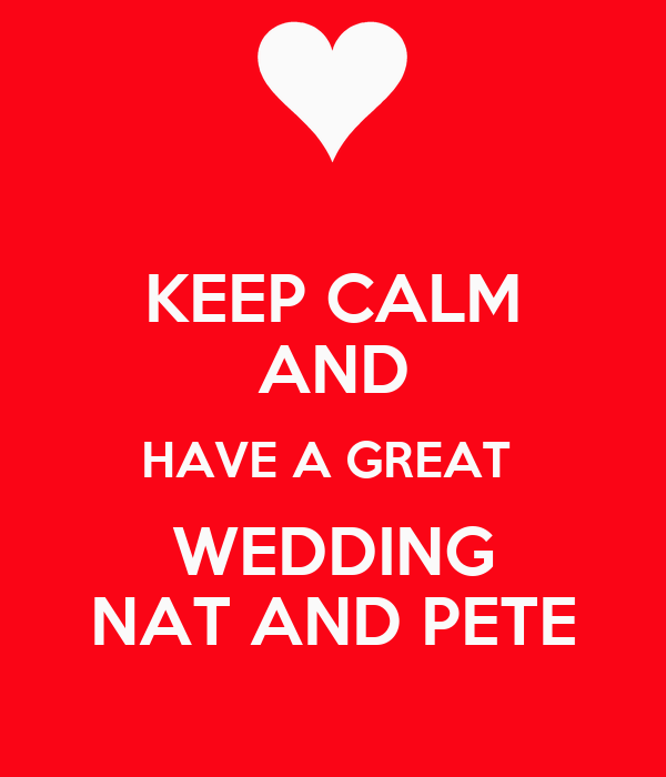 KEEP CALM AND HAVE A GREAT  WEDDING NAT AND PETE