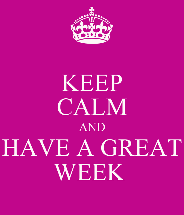 KEEP CALM AND HAVE A GREAT WEEK