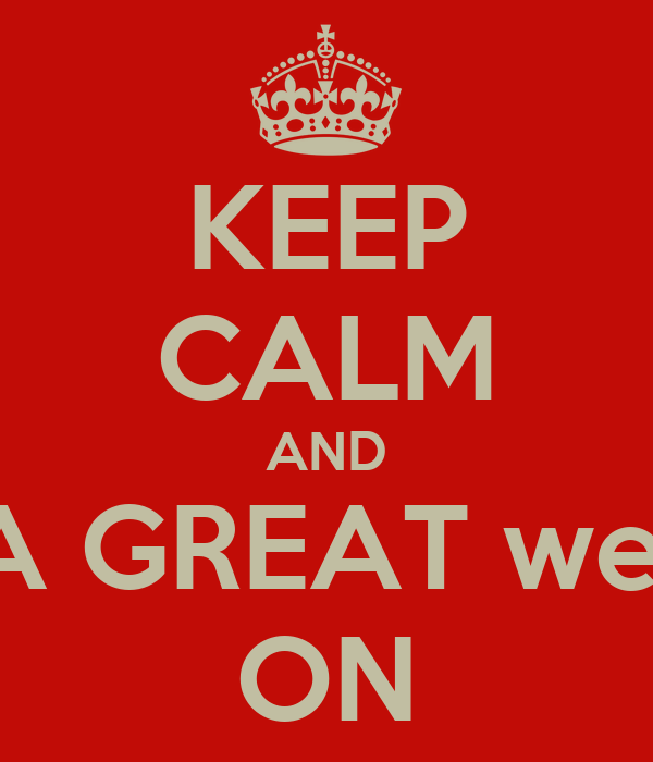 KEEP CALM AND Have A GREAT weekend ON