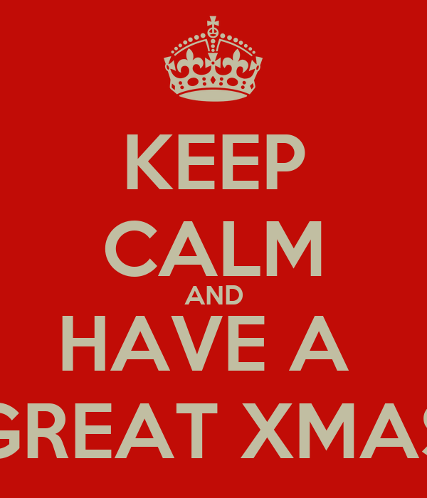 KEEP CALM AND HAVE A  GREAT XMAS