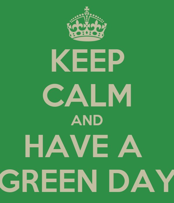 KEEP CALM AND HAVE A  GREEN DAY