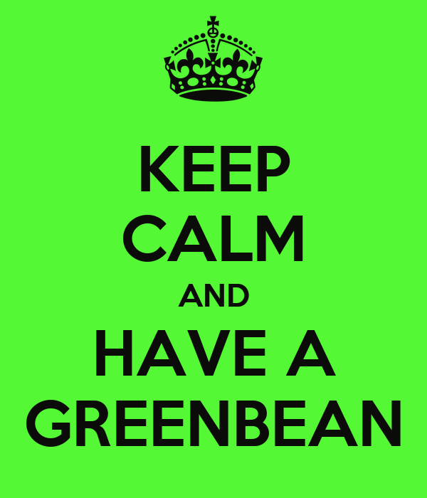 KEEP CALM AND HAVE A GREENBEAN