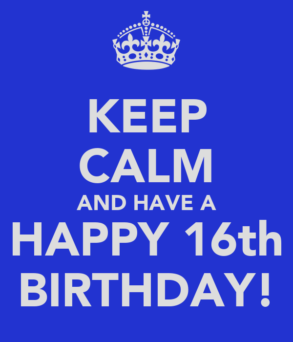 KEEP CALM AND HAVE A HAPPY 16th BIRTHDAY!