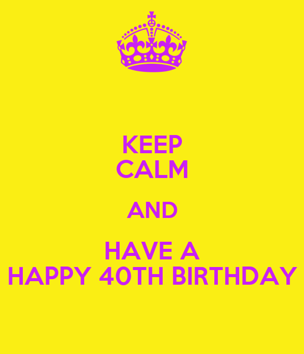 KEEP CALM AND HAVE A HAPPY 40TH BIRTHDAY