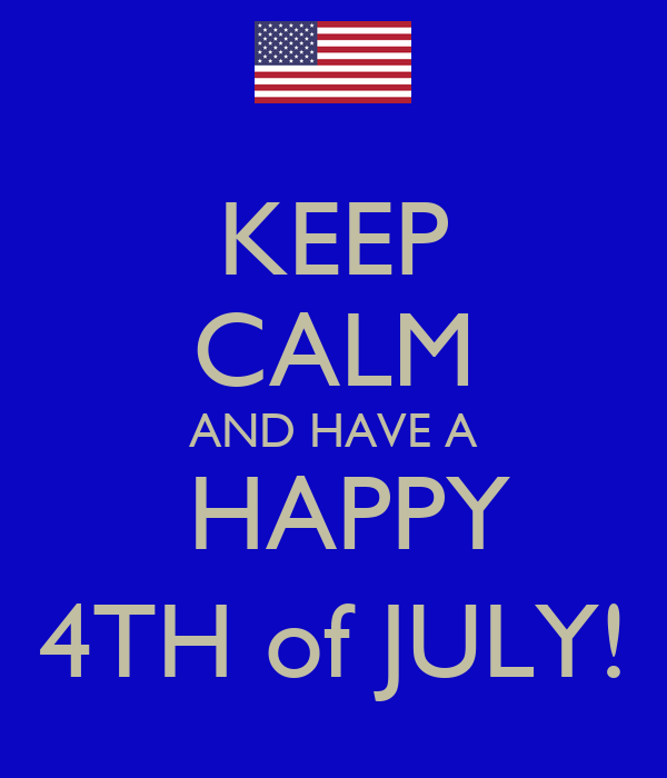 KEEP CALM AND HAVE A  HAPPY 4TH of JULY!