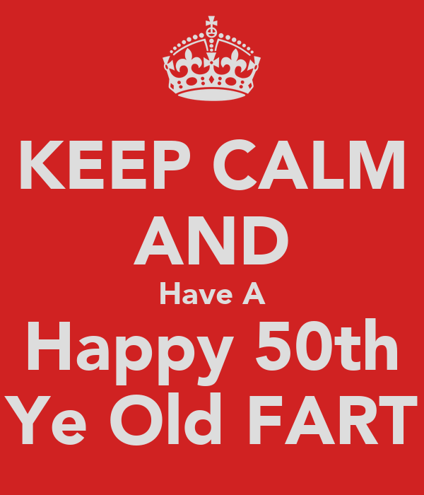 KEEP CALM AND Have A Happy 50th Ye Old FART