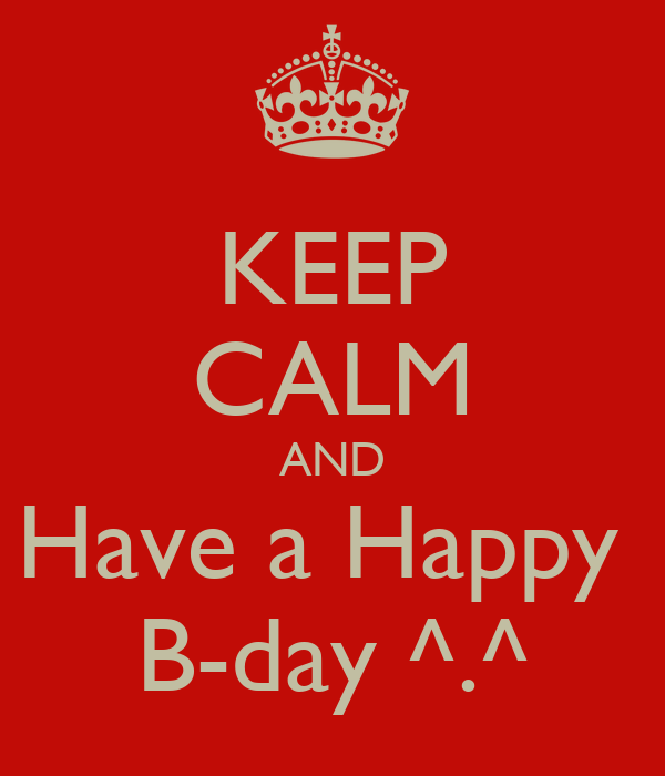 KEEP CALM AND Have a Happy  B-day ^.^