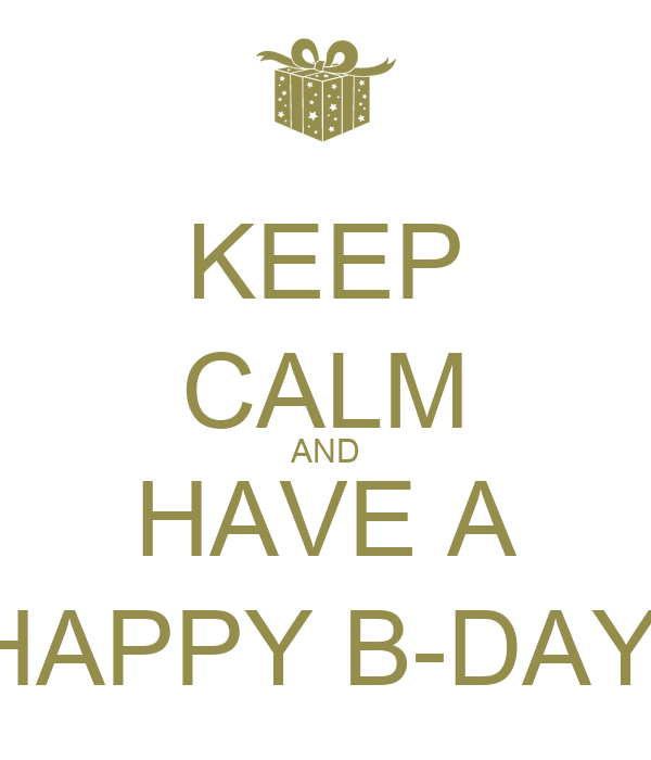 KEEP CALM AND HAVE A HAPPY B-DAY!