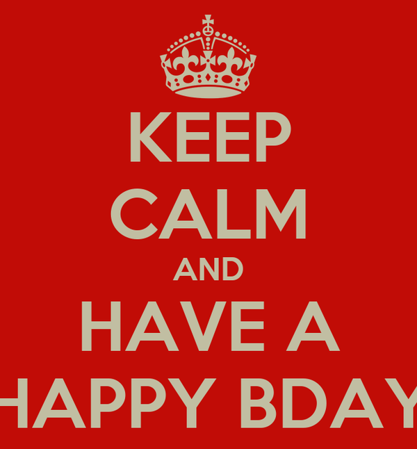 KEEP CALM AND HAVE A HAPPY BDAY