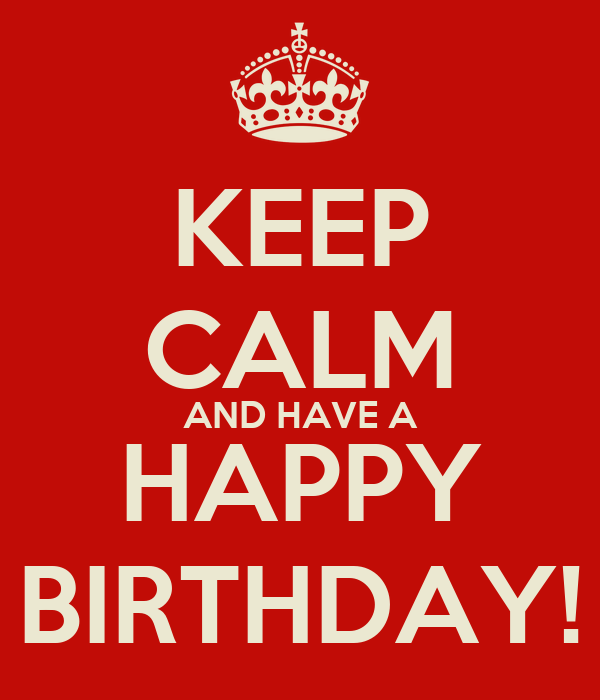KEEP CALM AND HAVE A HAPPY BIRTHDAY!