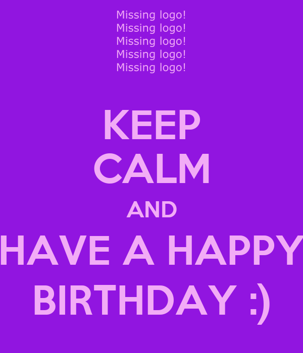 KEEP CALM AND HAVE A HAPPY BIRTHDAY :)