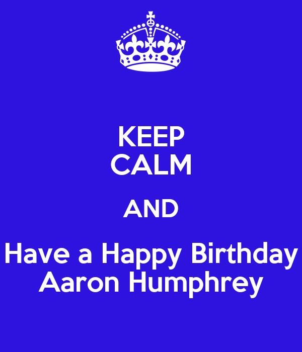 KEEP CALM AND Have a Happy Birthday Aaron Humphrey