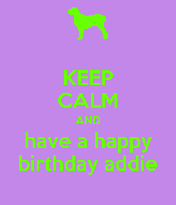 KEEP CALM AND have a happy birthday addie
