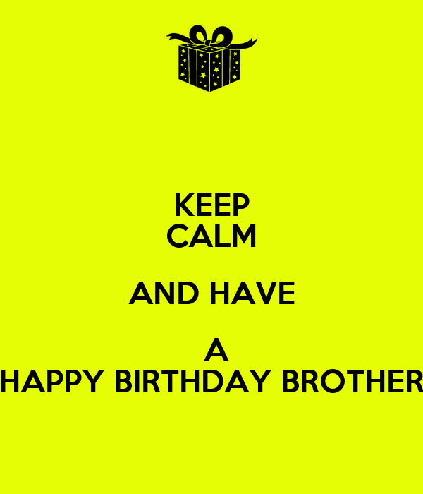KEEP CALM AND HAVE  A HAPPY BIRTHDAY BROTHER