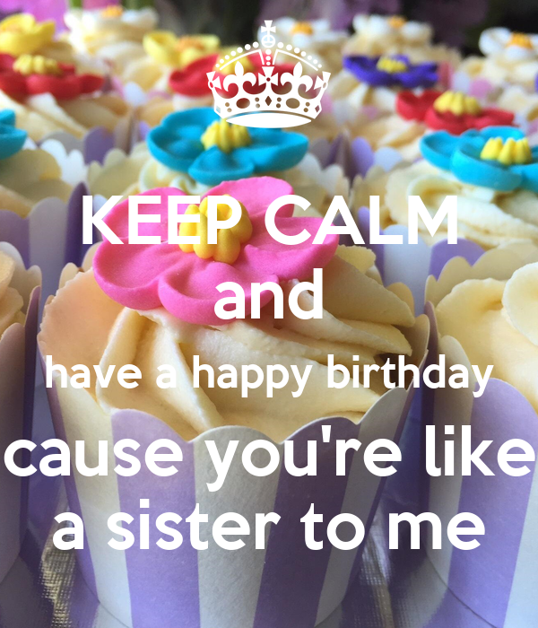 Keep Calm And Have A Happy Birthday Cause Youre Like A Sister To Me
