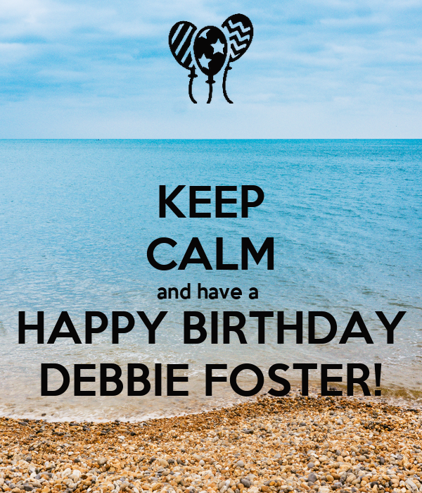 KEEP CALM and have a  HAPPY BIRTHDAY DEBBIE FOSTER!