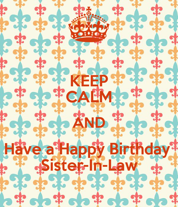 KEEP CALM AND Have a Happy Birthday  Sister-In-Law